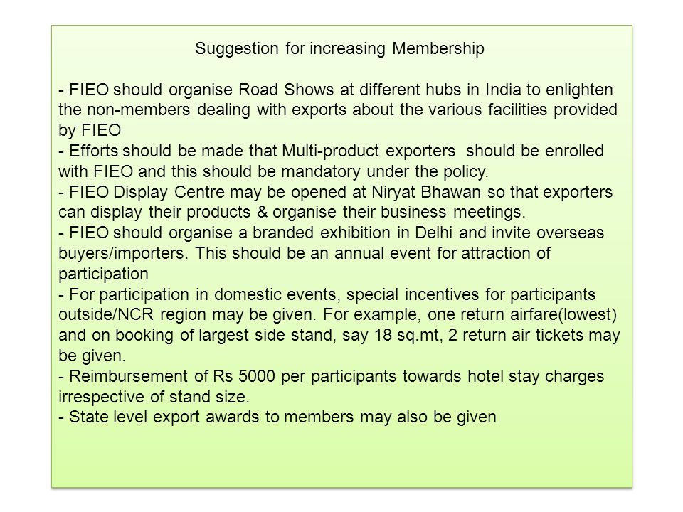 Suggestion for increasing Membership - FIEO should organise Road Shows at different hubs in India to enlighten the non-members dealing with exports about the various facilities provided by FIEO - Efforts should be made that Multi-product exporters should be enrolled with FIEO and this should be mandatory under the policy.