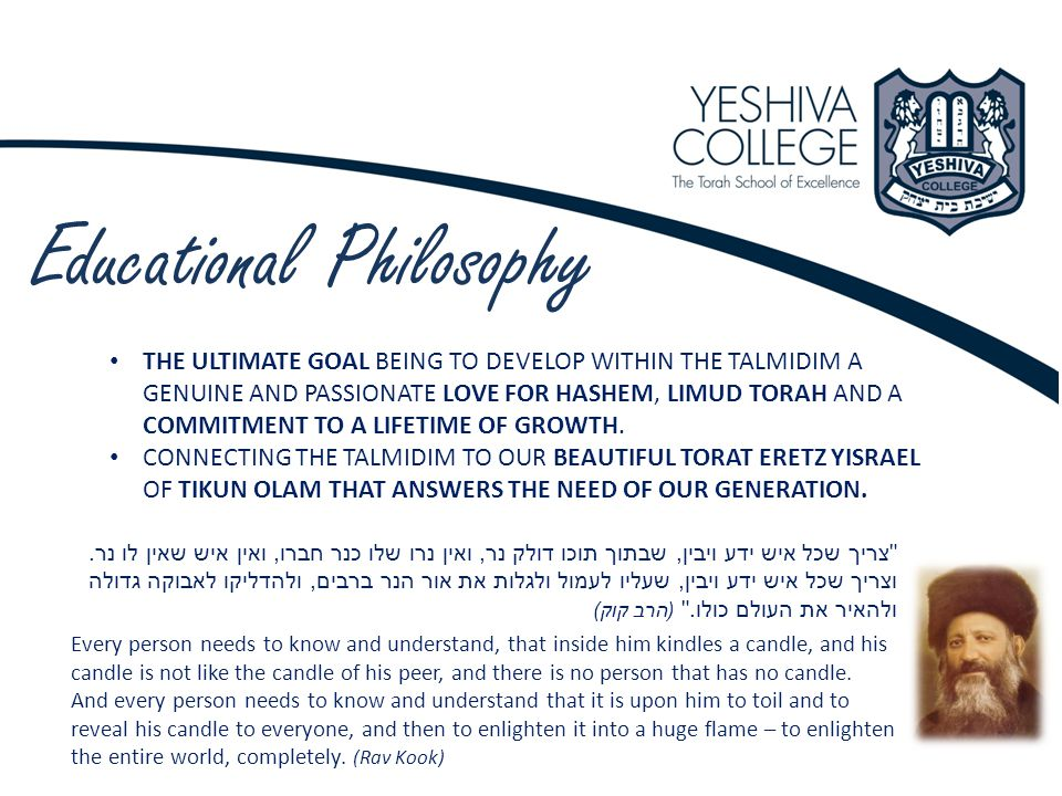 Educational Philosophy THE ULTIMATE GOAL BEING TO DEVELOP WITHIN THE TALMIDIM A GENUINE AND PASSIONATE LOVE FOR HASHEM, LIMUD TORAH AND A COMMITMENT TO A LIFETIME OF GROWTH.