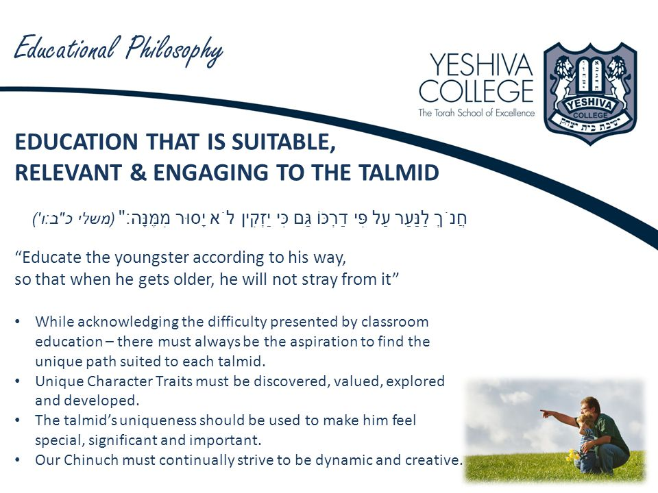 Educational Philosophy EDUCATION THAT IS SUITABLE, RELEVANT & ENGAGING TO THE TALMID חֲנֹךְ לַנַּעַר עַל פִּי דַרְכּוֹ גַּם כִּי יַזְקִין לֹא יָסוּר מִמֶּנָּה : ( משלי כ ב : ו ) Educate the youngster according to his way, so that when he gets older, he will not stray from it While acknowledging the difficulty presented by classroom education – there must always be the aspiration to find the unique path suited to each talmid.