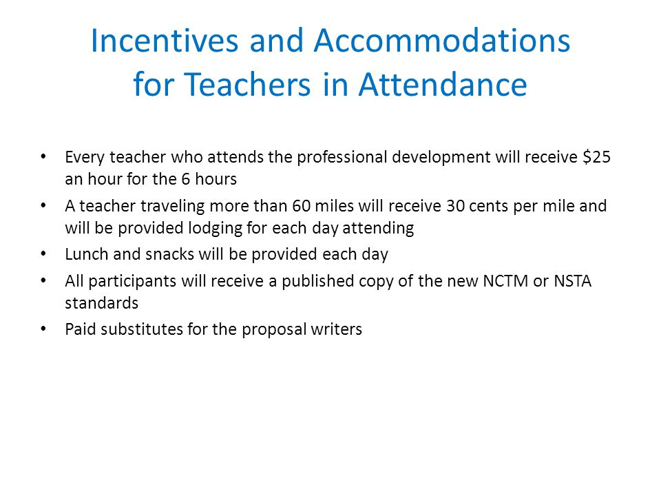 Incentives and Accommodations for Teachers in Attendance Every teacher who attends the professional development will receive $25 an hour for the 6 hours A teacher traveling more than 60 miles will receive 30 cents per mile and will be provided lodging for each day attending Lunch and snacks will be provided each day All participants will receive a published copy of the new NCTM or NSTA standards Paid substitutes for the proposal writers