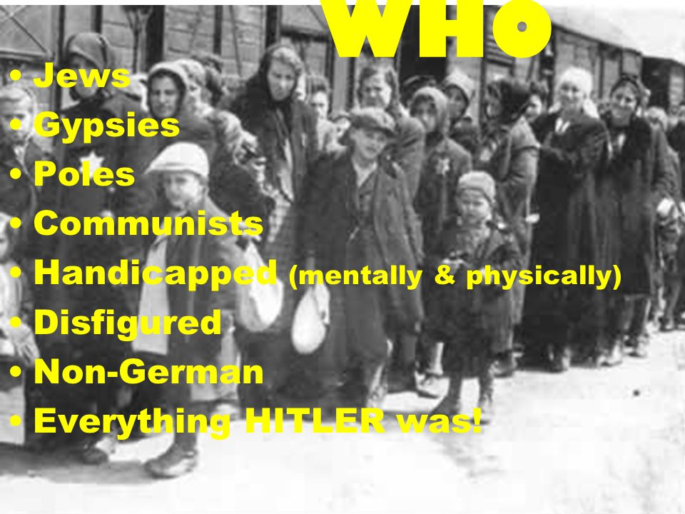 WHO Jews Gypsies Poles Communists Handicapped (mentally & physically) Disfigured Non-German Everything HITLER was!