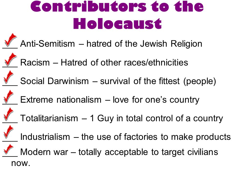 Contributors to the Holocaust ___ Anti-Semitism – hatred of the Jewish Religion ___ Racism – Hatred of other races/ethnicities ___ Social Darwinism – survival of the fittest (people) ___ Extreme nationalism – love for one's country ___ Totalitarianism – 1 Guy in total control of a country ___ Industrialism – the use of factories to make products ___ Modern war – totally acceptable to target civilians now.