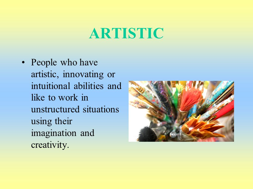 ARTISTIC People who have artistic, innovating or intuitional abilities and like to work in unstructured situations using their imagination and creativ