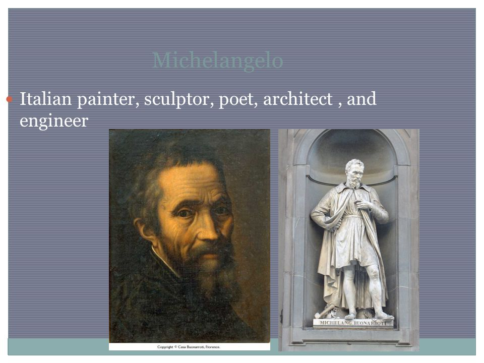 Michelangelo Italian painter, sculptor, poet, architect, and engineer
