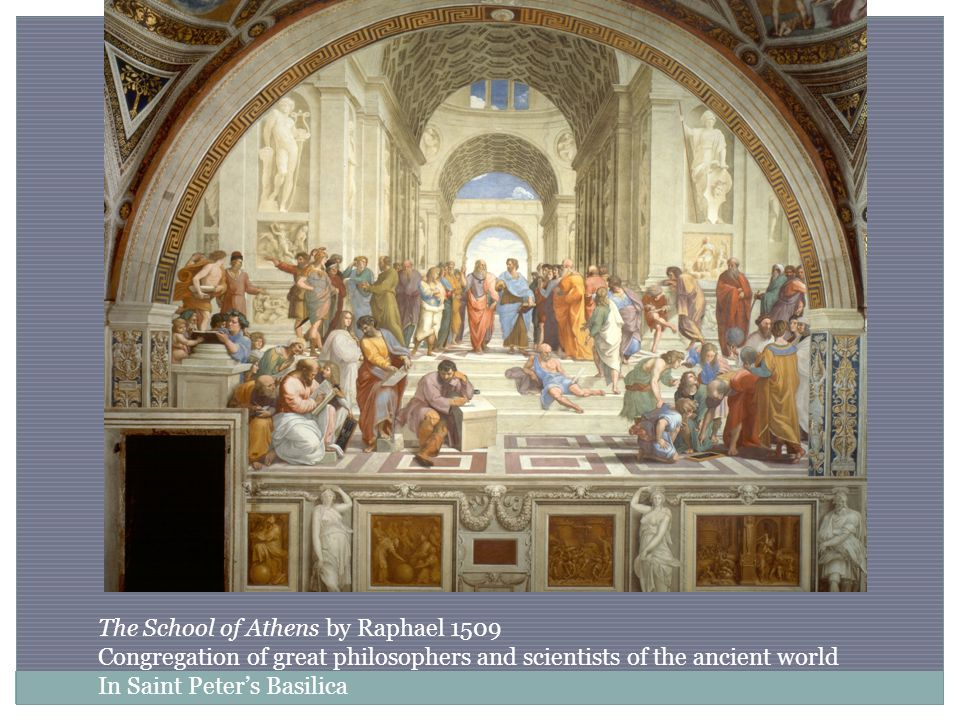 The School of Athens by Raphael 1509 Congregation of great philosophers and scientists of the ancient world In Saint Peter's Basilica