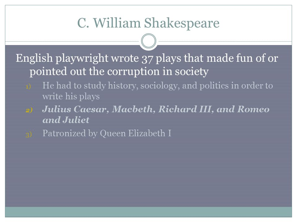 C. William Shakespeare English playwright wrote 37 plays that made fun of or pointed out the corruption in society 1) He had to study history, sociolo