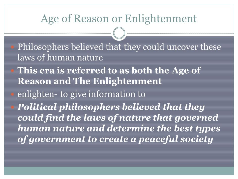 Age of Reason or Enlightenment Philosophers believed that they could uncover these laws of human nature This era is referred to as both the Age of Reason and The Enlightenment enlighten- to give information to Political philosophers believed that they could find the laws of nature that governed human nature and determine the best types of government to create a peaceful society