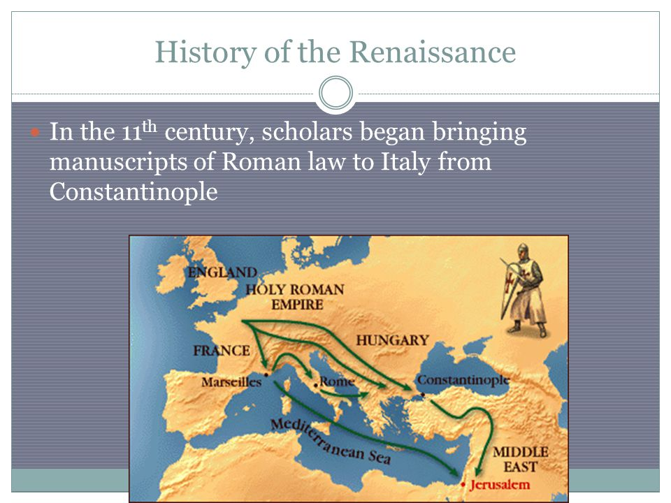 In the 11 th century, scholars began bringing manuscripts of Roman law to Italy from Constantinople History of the Renaissance