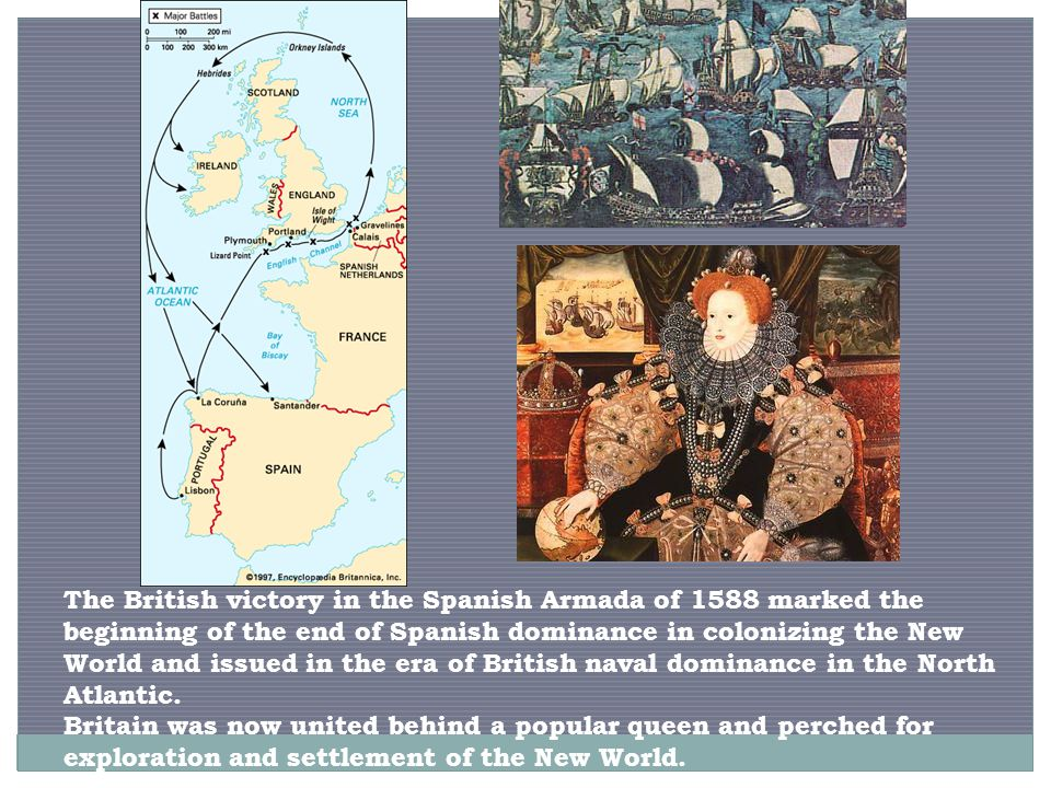 The British victory in the Spanish Armada of 1588 marked the beginning of the end of Spanish dominance in colonizing the New World and issued in the era of British naval dominance in the North Atlantic.