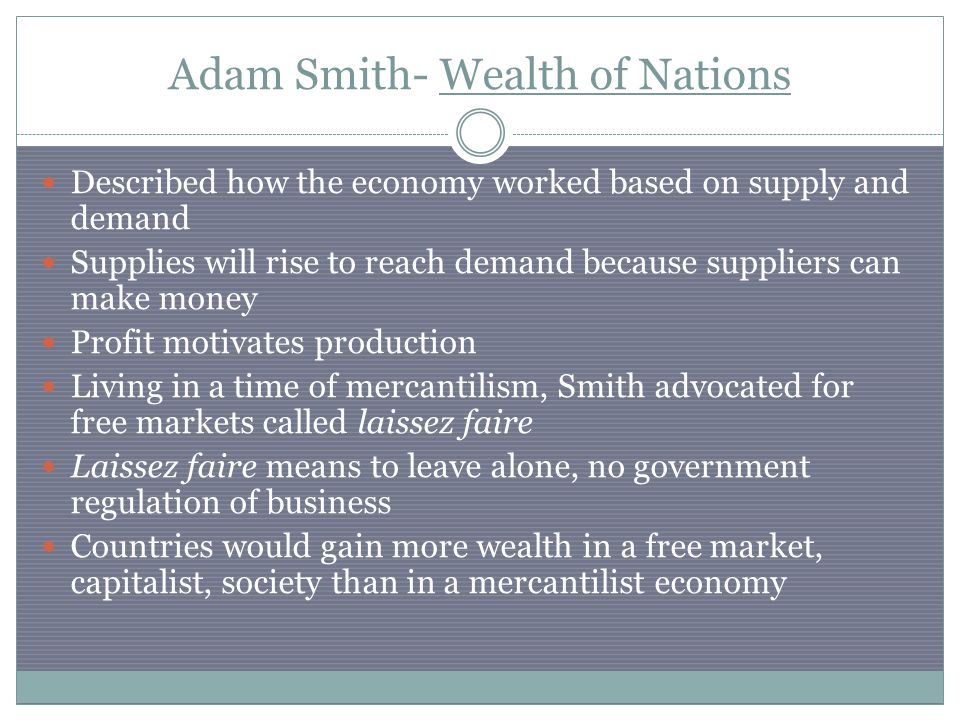 Adam Smith- Wealth of Nations Described how the economy worked based on supply and demand Supplies will rise to reach demand because suppliers can make money Profit motivates production Living in a time of mercantilism, Smith advocated for free markets called laissez faire Laissez faire means to leave alone, no government regulation of business Countries would gain more wealth in a free market, capitalist, society than in a mercantilist economy