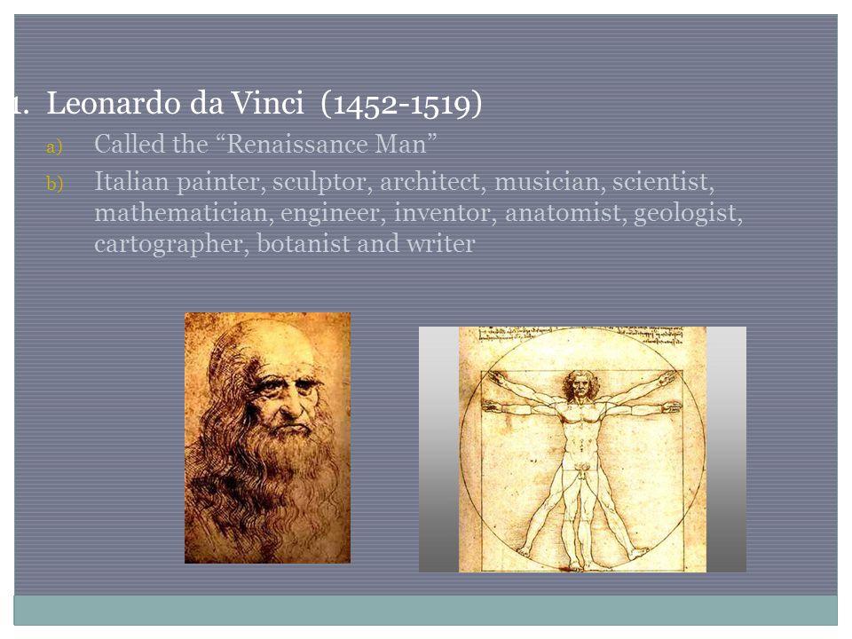 "1. Leonardo da Vinci (1452-1519) a) Called the ""Renaissance Man"" b) Italian painter, sculptor, architect, musician, scientist, mathematician, engineer"