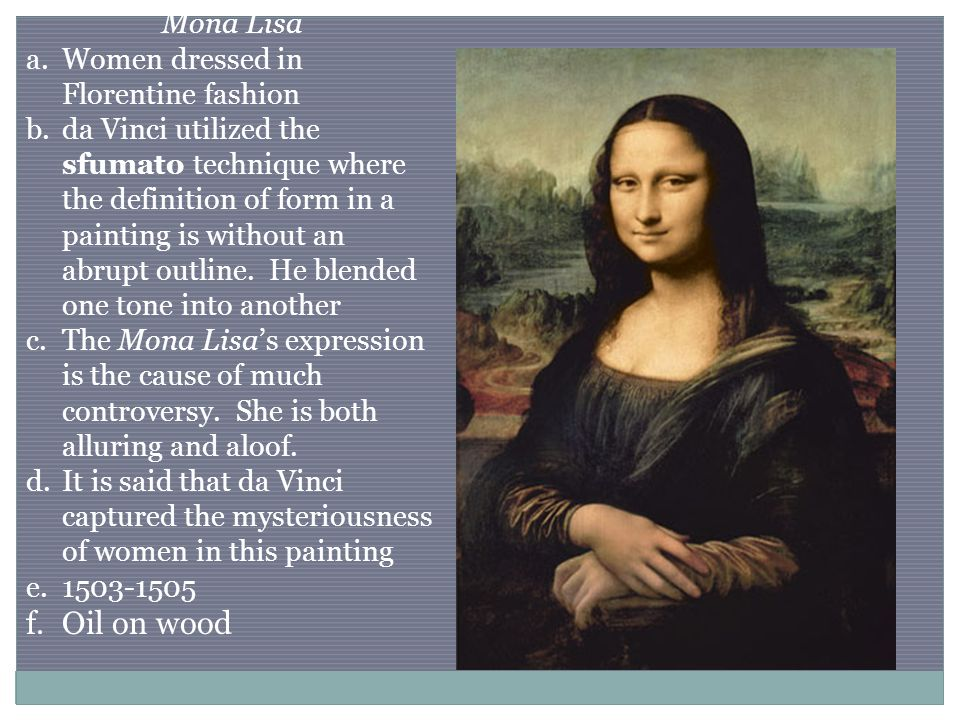 Mona Lisa a.Women dressed in Florentine fashion b.da Vinci utilized the sfumato technique where the definition of form in a painting is without an abrupt outline.