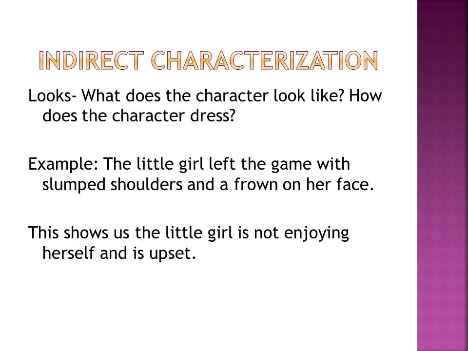 Actions- What does the character do? How does the character behave? Example: The girl rode the lawn mower through the house and into the garage. This