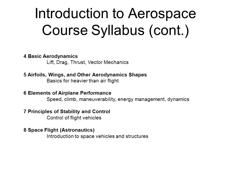 Introduction to Aerospace Course Syllabus (cont.) 4 Basic Aerodynamics Lift, Drag, Thrust, Vector Mechanics 5 Airfoils, Wings, and Other Aerodynamics Shapes Basics for heavier than air flight 6 Elements of Airplane Performance Speed, climb, maneuverability, energy management, dynamics 7 Principles of Stability and Control Control of flight vehicles 8 Space Flight (Astronautics) Introduction to space vehicles and structures