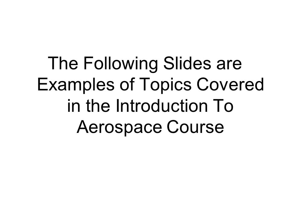 The Following Slides are Examples of Topics Covered in the Introduction To Aerospace Course