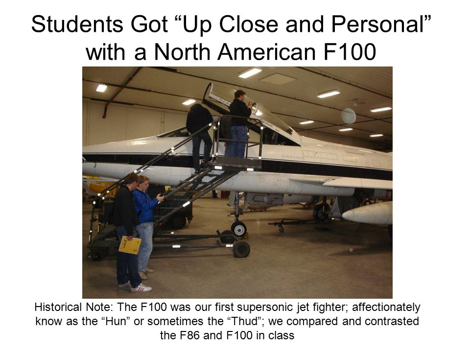 Students Got Up Close and Personal with a North American F100 Historical Note: The F100 was our first supersonic jet fighter; affectionately know as the Hun or sometimes the Thud ; we compared and contrasted the F86 and F100 in class