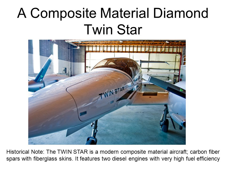 A Composite Material Diamond Twin Star Historical Note: The TWIN STAR is a modern composite material aircraft; carbon fiber spars with fiberglass skins.
