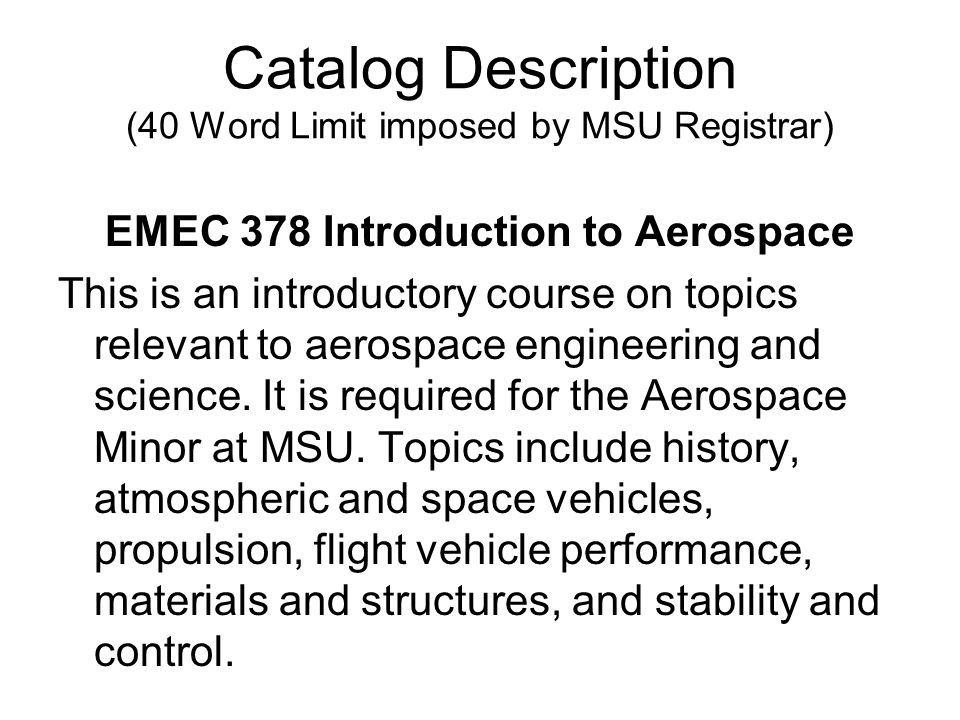 Catalog Description (40 Word Limit imposed by MSU Registrar) EMEC 378 Introduction to Aerospace This is an introductory course on topics relevant to aerospace engineering and science.