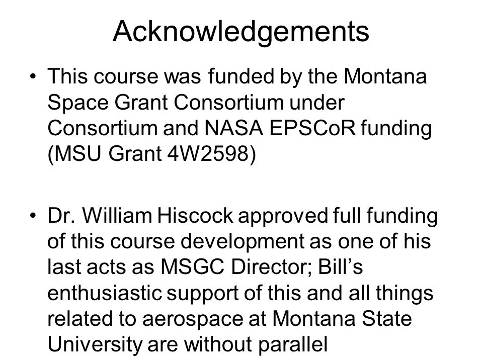 Acknowledgements This course was funded by the Montana Space Grant Consortium under Consortium and NASA EPSCoR funding (MSU Grant 4W2598) Dr. William