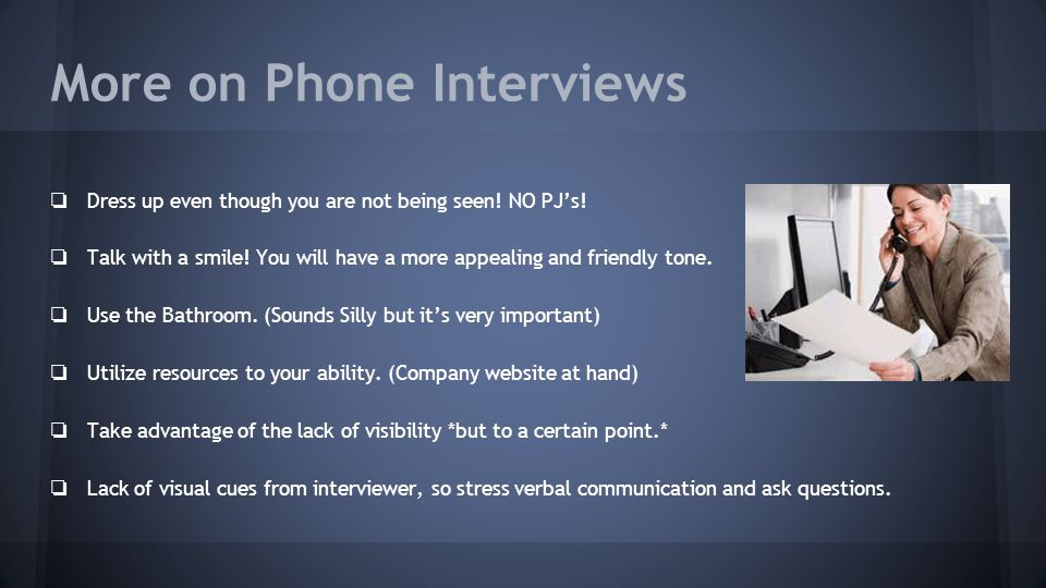 More on Phone Interviews ❏ Dress up even though you are not being seen.