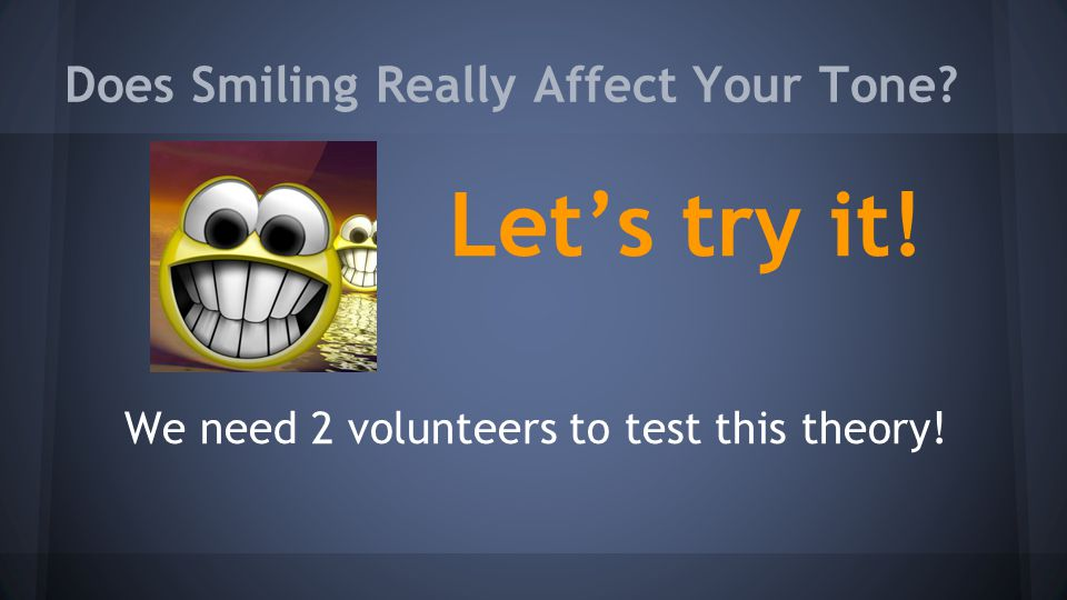 Does Smiling Really Affect Your Tone Let's try it! We need 2 volunteers to test this theory!