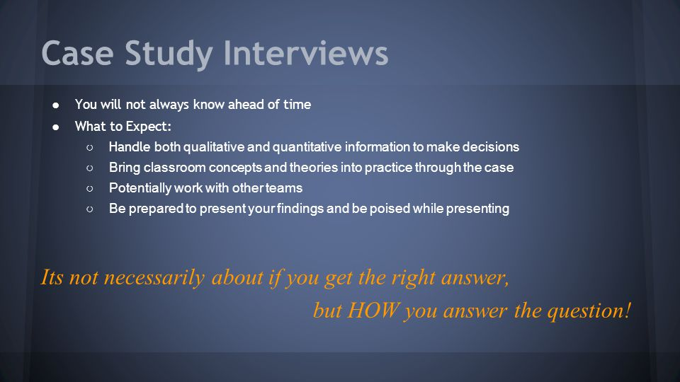 Case Study Interviews ●You will not always know ahead of time ●What to Expect: ○ Handle both qualitative and quantitative information to make decision