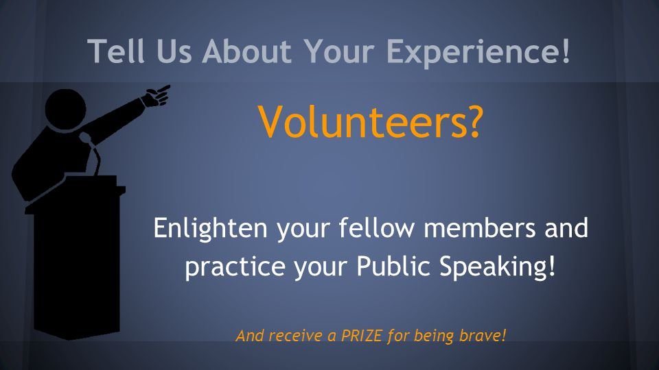 Tell Us About Your Experience! Volunteers? Enlighten your fellow members and practice your Public Speaking! And receive a PRIZE for being brave!