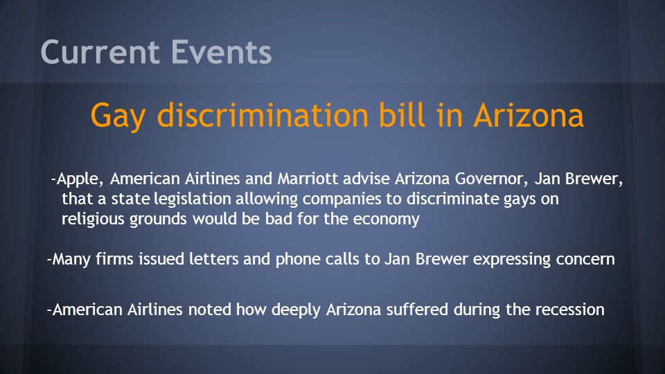 Current Events Gay discrimination bill in Arizona -Apple, American Airlines and Marriott advise Arizona Governor, Jan Brewer, that a state legislation allowing companies to discriminate gays on religious grounds would be bad for the economy -Many firms issued letters and phone calls to Jan Brewer expressing concern -American Airlines noted how deeply Arizona suffered during the recession