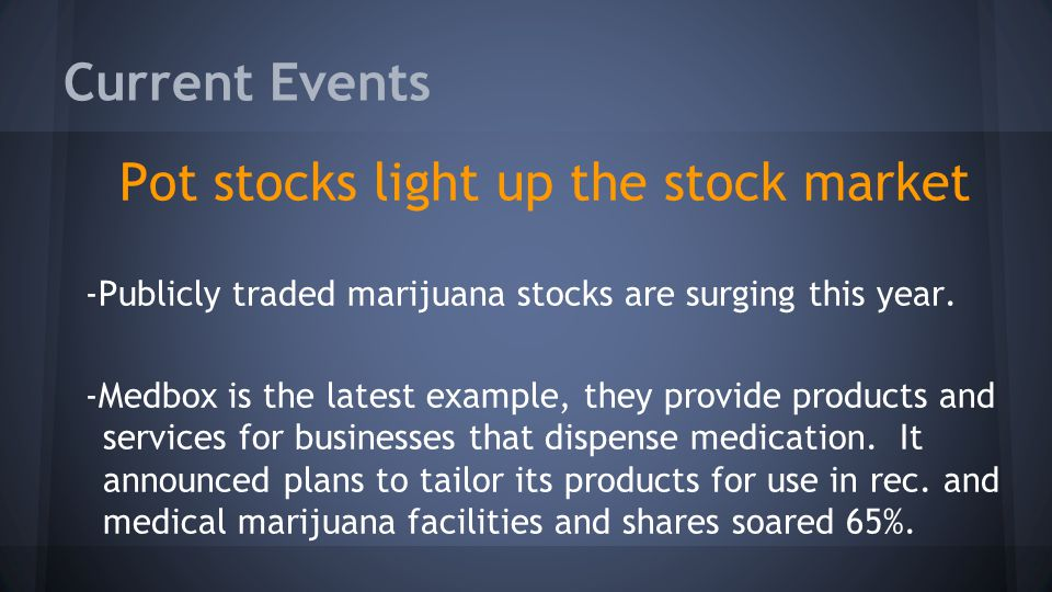 Current Events Pot stocks light up the stock market -Publicly traded marijuana stocks are surging this year. -Medbox is the latest example, they provi
