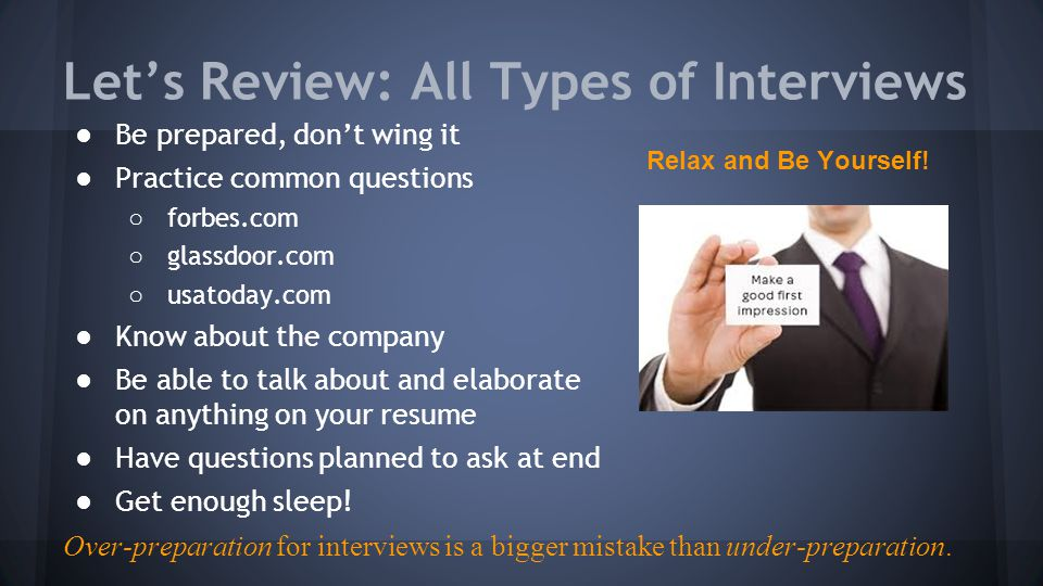 Let's Review: All Types of Interviews ●Be prepared, don't wing it ●Practice common questions ○ forbes.com ○ glassdoor.com ○ usatoday.com ●Know about the company ●Be able to talk about and elaborate on anything on your resume ●Have questions planned to ask at end ●Get enough sleep.