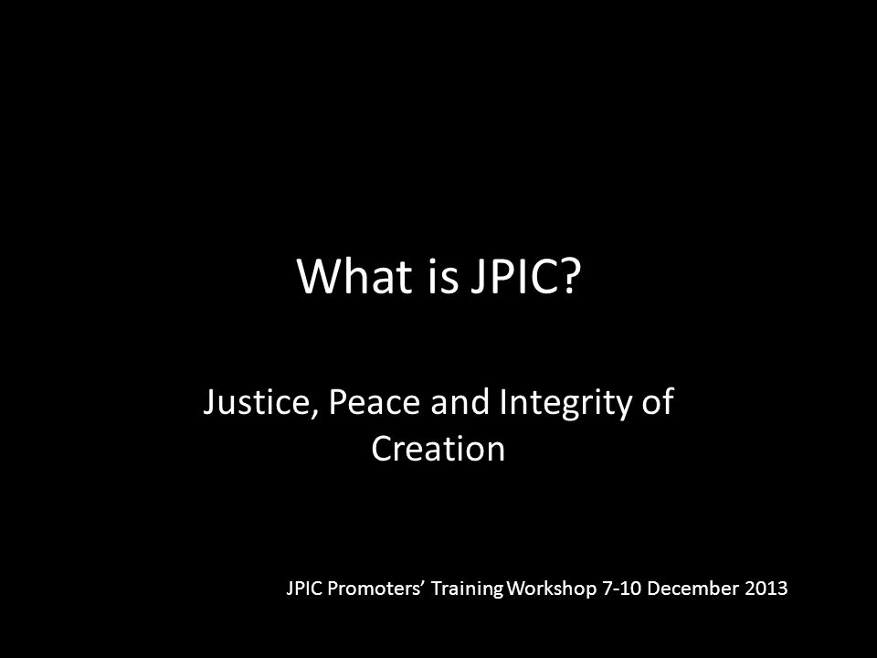 What is JPIC? Justice, Peace and Integrity of Creation JPIC Promoters' Training Workshop 7-10 December 2013