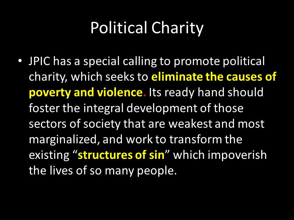 Political Charity JPIC has a special calling to promote political charity, which seeks to eliminate the causes of poverty and violence. Its ready hand