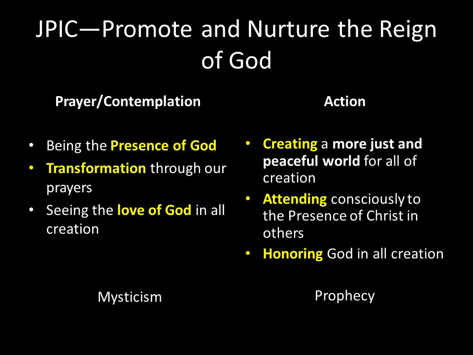 JPIC—Promote and Nurture the Reign of God Prayer/Contemplation Being the Presence of God Transformation through our prayers Seeing the love of God in all creation Mysticism Action Creating a more just and peaceful world for all of creation Attending consciously to the Presence of Christ in others Honoring God in all creation Prophecy