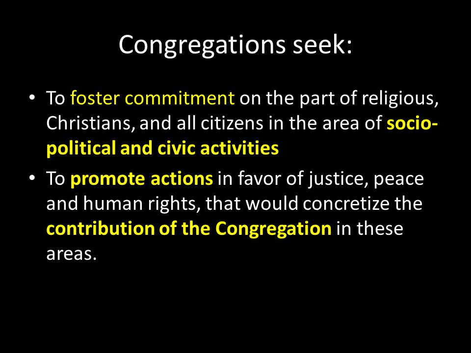 Congregations seek: To foster commitment on the part of religious, Christians, and all citizens in the area of socio- political and civic activities To promote actions in favor of justice, peace and human rights, that would concretize the contribution of the Congregation in these areas.