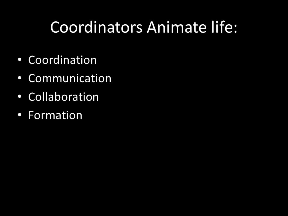 Coordinators Animate life: Coordination Communication Collaboration Formation