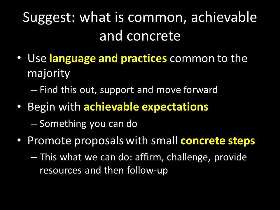 Suggest: what is common, achievable and concrete Use language and practices common to the majority – Find this out, support and move forward Begin with achievable expectations – Something you can do Promote proposals with small concrete steps – This what we can do: affirm, challenge, provide resources and then follow-up