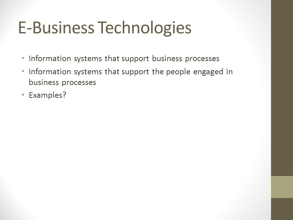 E-Business Technologies Information systems that support business processes Information systems that support the people engaged in business processes Examples