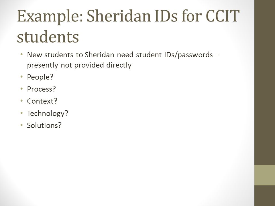 Example: Sheridan IDs for CCIT students New students to Sheridan need student IDs/passwords – presently not provided directly People.