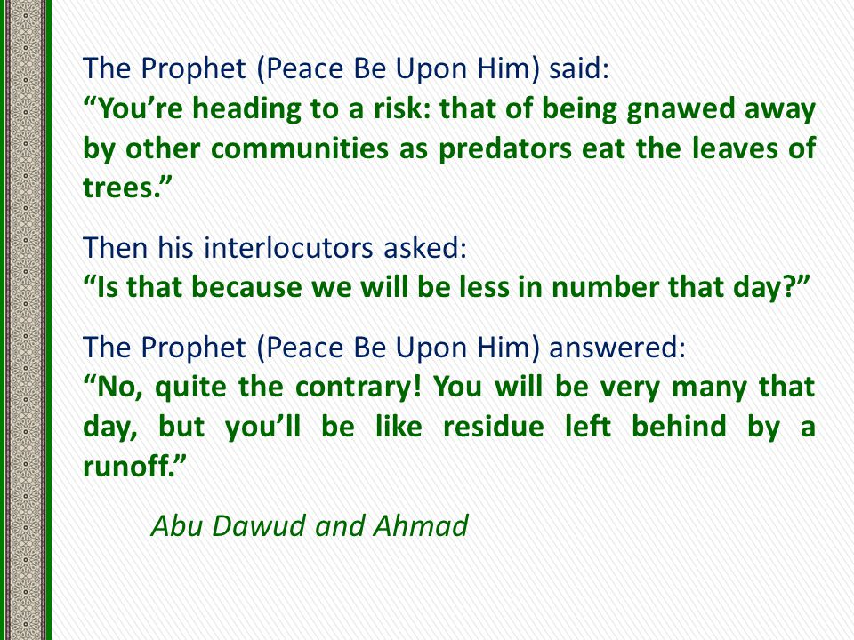 The Prophet (Peace Be Upon Him) said: You're heading to a risk: that of being gnawed away by other communities as predators eat the leaves of trees. Then his interlocutors asked: Is that because we will be less in number that day The Prophet (Peace Be Upon Him) answered: No, quite the contrary.