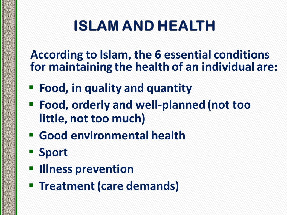 According to Islam, the 6 essential conditions for maintaining the health of an individual are:  Food, in quality and quantity  Food, orderly and well-planned (not too little, not too much)  Good environmental health  Sport  Illness prevention  Treatment (care demands)