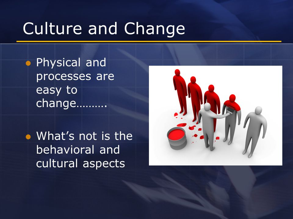 Culture and Change Physical and processes are easy to change……….