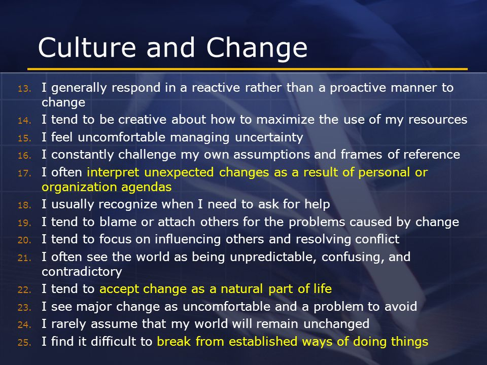 Culture and Change 13. I generally respond in a reactive rather than a proactive manner to change 14. I tend to be creative about how to maximize the