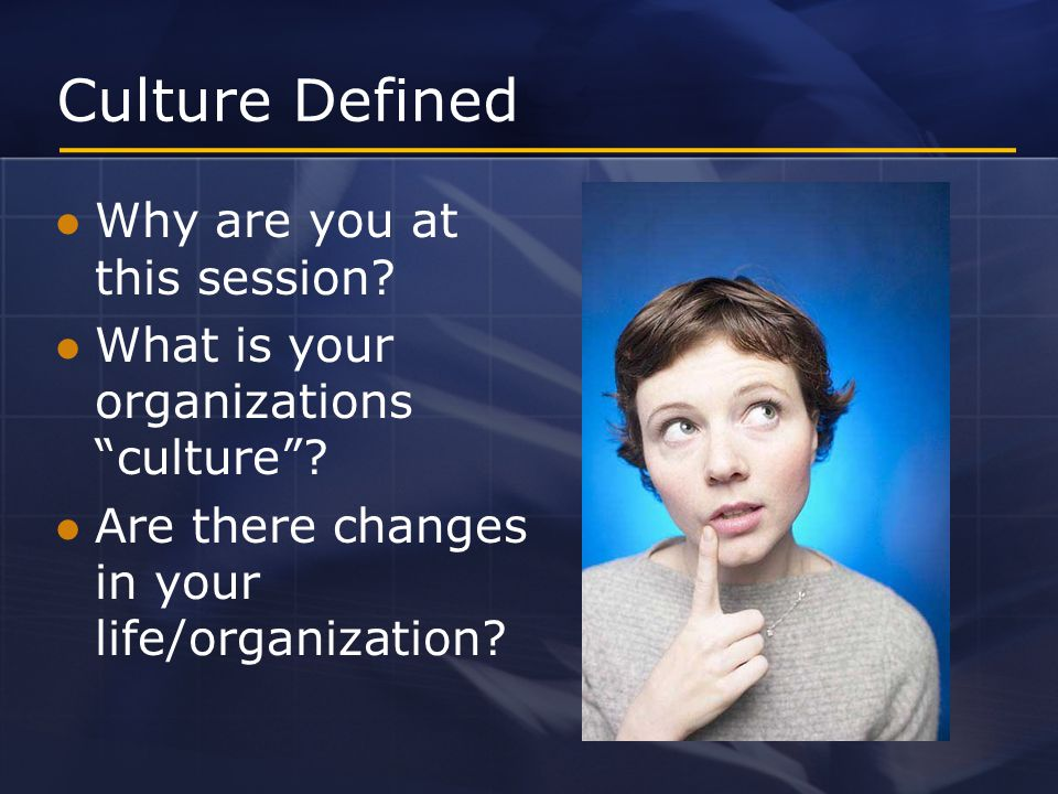 Session Objectives Define culture from an individual and organization perspective Identify and understand the process to implement cultural change Develop a change program
