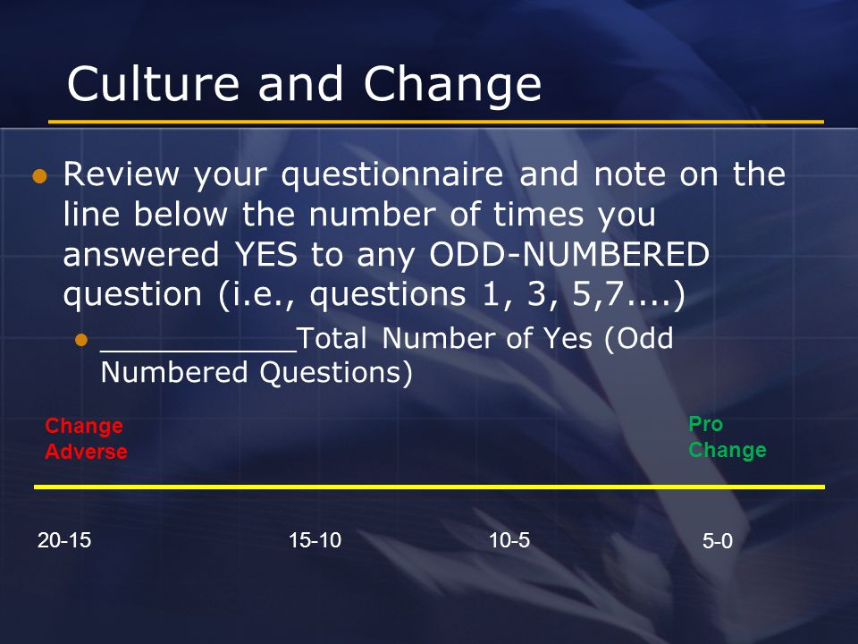 Culture and Change Review your questionnaire and note on the line below the number of times you answered YES to any ODD-NUMBERED question (i.e., questions 1, 3, 5,7....) ___________Total Number of Yes (Odd Numbered Questions) 20-1515-1010-5 Change Adverse 5-0 Pro Change