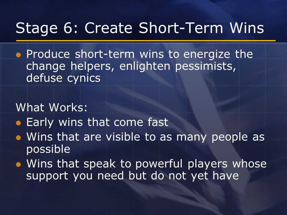 Stage 6: Create Short-Term Wins Produce short-term wins to energize the change helpers, enlighten pessimists, defuse cynics What Works: Early wins that come fast Wins that are visible to as many people as possible Wins that speak to powerful players whose support you need but do not yet have
