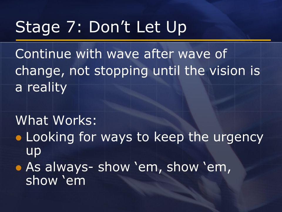 Stage 7: Don't Let Up Continue with wave after wave of change, not stopping until the vision is a reality What Works: Looking for ways to keep the urgency up As always- show 'em, show 'em, show 'em