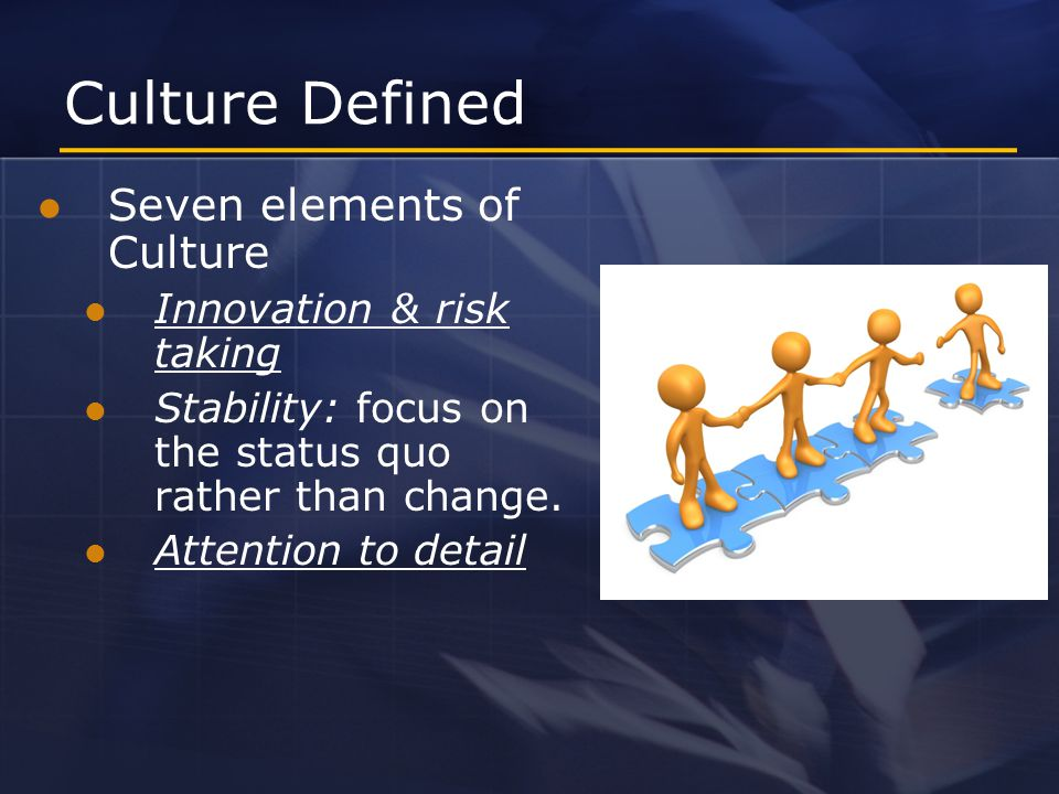 Culture Defined Seven elements of Culture Innovation & risk taking Stability: focus on the status quo rather than change.