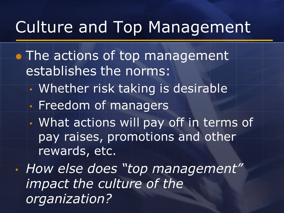 The actions of top management establishes the norms: Whether risk taking is desirable Freedom of managers What actions will pay off in terms of pay raises, promotions and other rewards, etc.