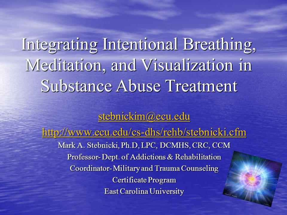 Integrating Intentional Breathing, Meditation, and Visualization in Substance Abuse Treatment stebnickim@ecu.edu http://www.ecu.edu/cs-dhs/rehb/stebni