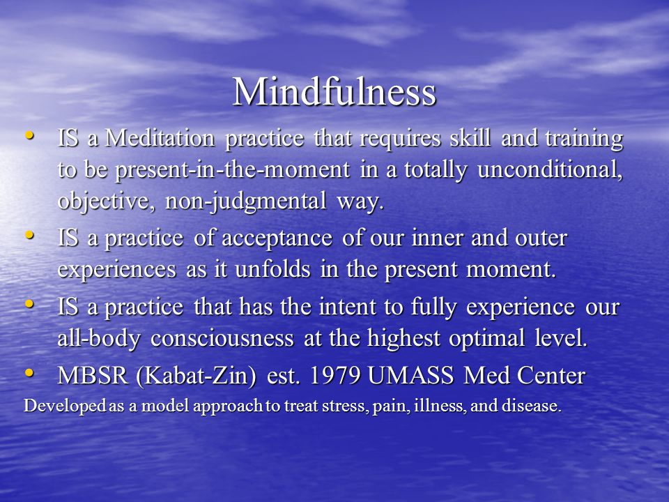 Mindfulness IS a Meditation practice that requires skill and training to be present-in-the-moment in a totally unconditional, objective, non-judgmental way.